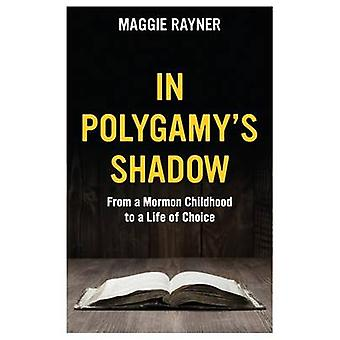 In Polygamys Shadow From a Mormon Childhood to a Life of Choice by Rayner & Maggie