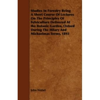 Studies In Forestry Being A Short Course Of Lectures On The Principles Of Sylviculture Delivered At the Botanic Garden Oxford During The Hilary And Michaelmas Terms 1893 by Nisbet & John