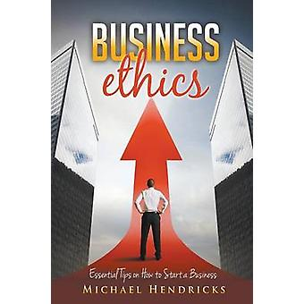 Business Ethics Essential Tips on How to Start a Business by Hendricks & Michael