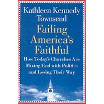 Failing Americas Faithful How Todays Churches Are Mixing God with Politics and Losing Their Way by Townsend & Kathleen Kennedy