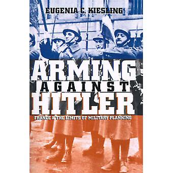 Arming Against Hitler France and the Limits of Military Planning by Kiesling & Eugenia C.
