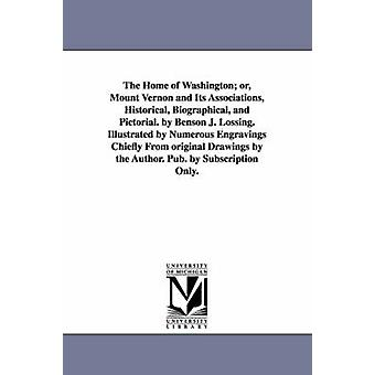 The Home of Washington or Mount Vernon and Its Associations Historical Biographical and Pictorial. by Benson J. Lossing. Illustrated by Numerous Engravings Chiefly From original Drawings by the A by Lossing & Benson John