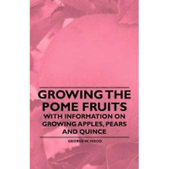 Growing the Pome Fruits  With Information on Growing Apples Pears and Quince by Hood & George W.
