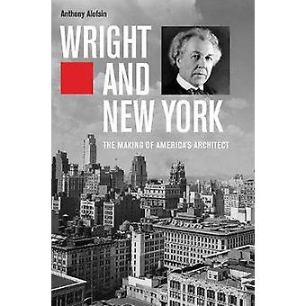 Wright and New York - The Making of America's Architect by Anthony Alo