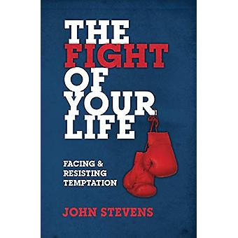 The Fight of Your Life - Facing and Resisting Temptation by John Steve
