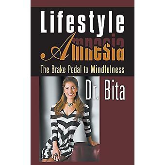 Lifestyle Amnesia - The Brake Pedal to Mindfulness by Dr Bita - 978162