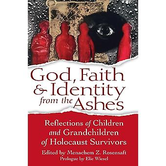 God Faith amp Identity from the Ashes  Reflections of Children and Grandchildren of Holocaust Survivors by Edited by Menachem Z Rosensaft Prologue by Elie Wiesel