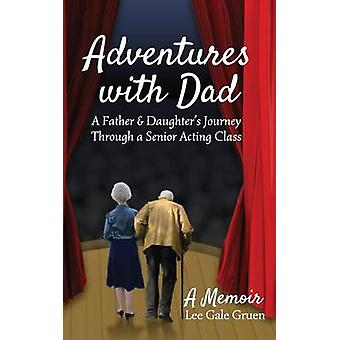 Adventures with Dad A Father  Daughters Journey Through a Senior Acting Class by Gruen & Lee Gale