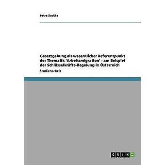 Gesetzgebung als wesentlicher Referenzpunkt der Thematik Arbeitsmigration  am Beispiel der SchlsselkrfteRegelung in sterreich by Sodtke & Petra