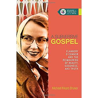 A Subversive Gospel - Flannery O'Connor and the Reimagining of Beauty