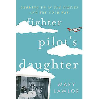 Fighter Pilot's Daughter - Growing Up in the Sixties and the Cold War
