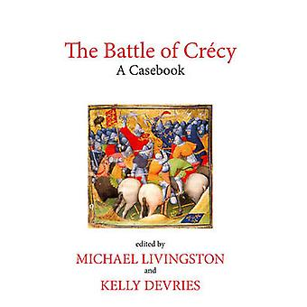 The Battle of Crecy A Casebook by Edited by Kelly De Vries Edited by Michael Livingston