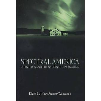 Spectral America Phantoms and the National Imagination by Weinstock & Jeffrey Andrew