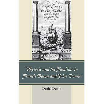 Rhetoric and the Familiar in Francis Bacon and John Donne by Daniel Derrin