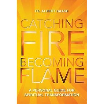 Catching Fire Becoming Flame A Guide for Spiritual Transformation by Haase & Albert