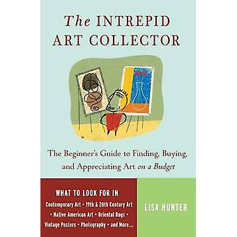 The Intrepid Art Collector The Beginners Guide to Finding Buying and Appreciating Art on a Budget by Hunter & Lisa