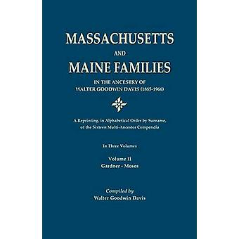 Massachusetts and Maine Families in the Ancestry of Walter Goodwin Davis A Reprinting in Alphabetical Order by Surname of the Sixteen MultiAncestor Compendia. In Three Volumes. Volume II Gardner by Davis & Walter Goodwin