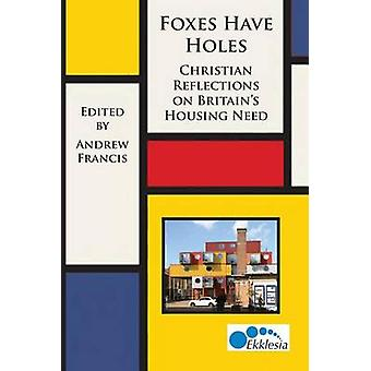 Foxes Have Holes Christian Reflections on Britains Housing Needs by Francis & Andrew