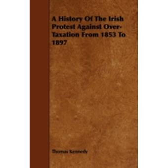 A History of the Irish Protest Against OverTaxation from 1853 to 1897 by Kennedy & Thomas