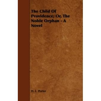 The Child of Providence Or the Noble Orphan  A Novel by Porter & H. L.