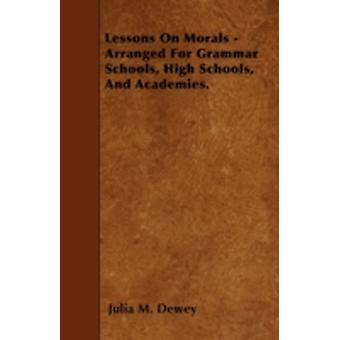 Lessons On Morals  Arranged For Grammar Schools High Schools And Academies. by Dewey & Julia M.