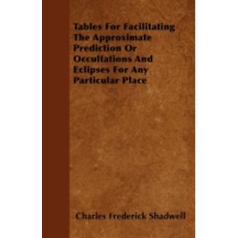 Tables For Facilitating The Approximate Prediction Or Occultations And Eclipses For Any Particular Place by Shadwell & Charles Frederick