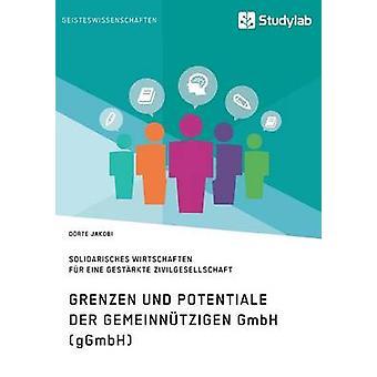 Grenzen und Potenziale der gemeinntzigen GmbH gGmbHGemeinwohlorientiertes und solidarisches Wirtschaften fr eine gestrkte Zivilgesellschaft by Jacobi & Drte