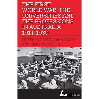 The First World War the Universities and the Professions in Australia 19141939 by Kate Darian Smith & James Waghorne