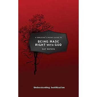 A Christians Pocket Guide to Being Made Right With God  Understanding Justification by Guy Prentiss Waters