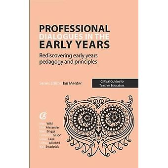 Professional Dialogues in the Early Years  Rediscovering early years pedagogy and principles by Elise Alexander & Mary Briggs & Edited by Mary Wild
