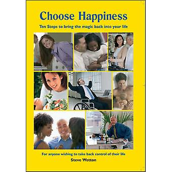 Choose Happiness - Ten Steps to Bring the Magic Back into Your Life by