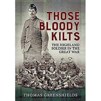 Those Bloody Kilts - The Highland Soldier in the Great War by Thomas G