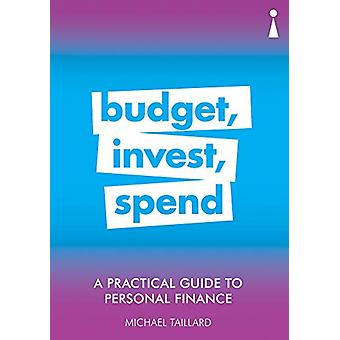 A Practical Guide to Personal Finance - Budget - Invest - Spend by Mic