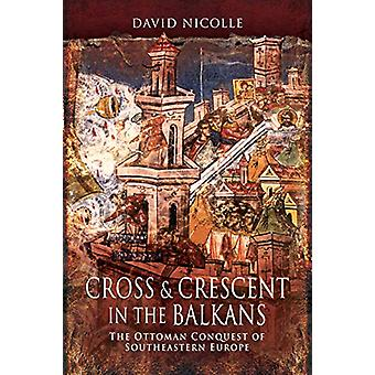 Cross & Crescent in the Balkans - The Ottoman Conquest of Southeas