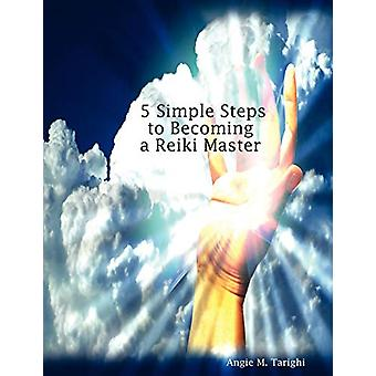 5 Simple Steps to Becoming a Reiki Master by Angie M. Tarighi - 97806
