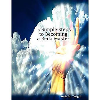 5 yksinkertaista askelta Reiki-mestariksi angie M. Tarighi - 97806