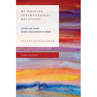 ReWriting International Relations History and Theory Beyond Eurocentrism in Turkey Global Dialogues Non Eurocentric Visions of the Global