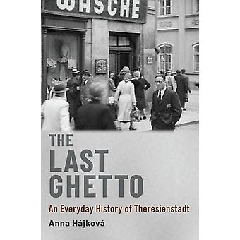 The Last Ghetto  An Everyday History of Theresienstadt by Anna H jkov