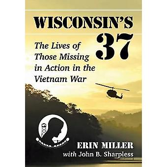 Wisconsin's 37 - The Lives of Those Missing in Action in the Vietnam W