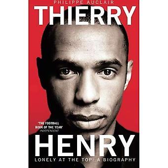 Thierry Henry: Lonely at the Top: Lonely at the Top: a Biography