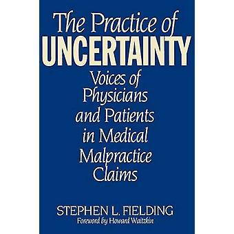 Practice of Uncertainty Voices of Physicians and Patients in Medical Malpractice Claims by Fielding & Stephen L.