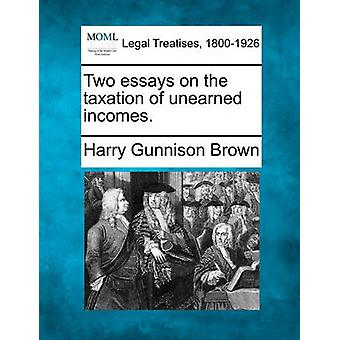 Two essays on the taxation of unearned incomes. by Brown & Harry Gunnison