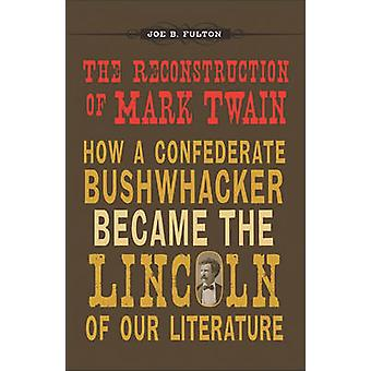 The Reconstruction of Mark Twain - How a Confederate Bushwhacker Becam