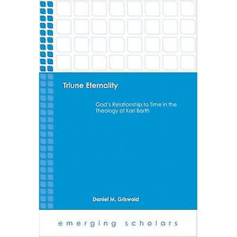 Triune Eternality Gods Relationship to Time in the Theology of Karl Barth par Daniel M Griswold