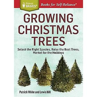 Growing Christmas Trees Select the Right Species Raise the Best Trees Market for the Holidays. A Storey BASICS Title by White & Patrick