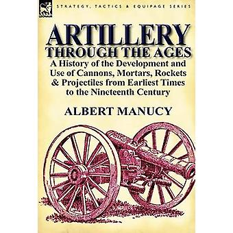 Artillery Through the Ages a History of the Development and Use of Cannons Mortars Rockets Projectiles from Earliest Times to the Nineteenth Century par Manucy et Albert