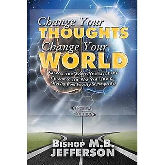 Change Your Thoughts Change Your World Moving From Poverty to Prosperity by Jefferson & Bishop M. B.