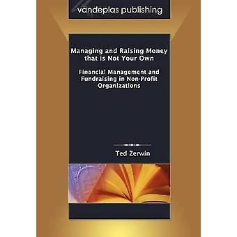 Managing and Raising Money that is Not Your Own Financial Management and Fundraising in NonProfit Organizations by Zerwin & Ted