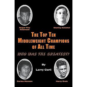 The Top Ten Middleweight Champions of All Time Who Was The Greatest by Carli & Larry