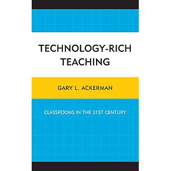 Technology-Rich Teaching - Classrooms in the 21st Century by Gary L. A